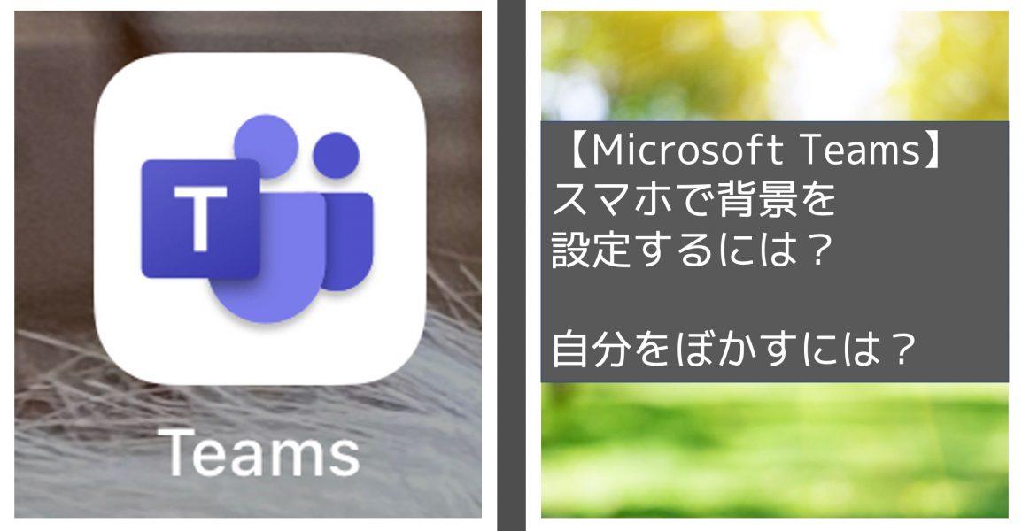Microsoft Teams スマホでも背景設定できる?自分の姿もボカせる?【体験談】